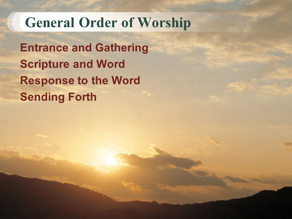 General Order of Worship Entrance and Gathering Scripture and Word Response to the Word Sending Forth