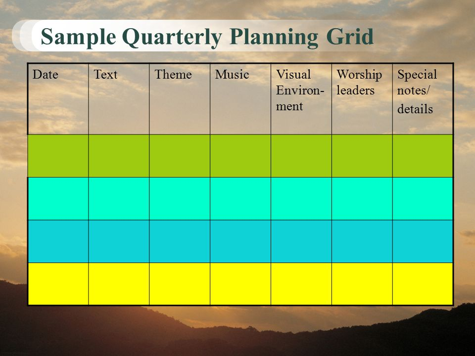 Sample Quarterly Planning Grid DateTextThemeMusicVisual Environ- ment Worship leaders Special notes/ details