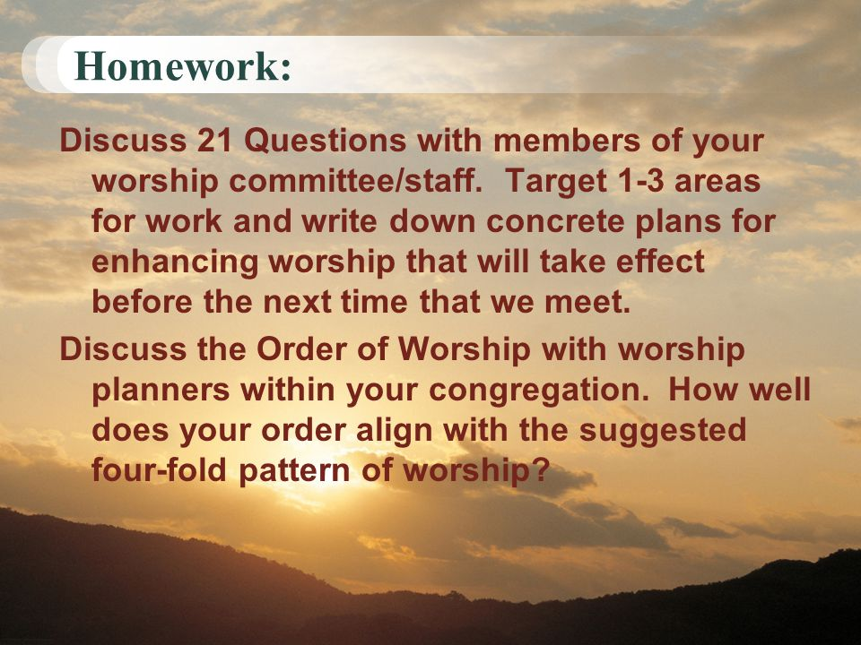 Homework: Discuss 21 Questions with members of your worship committee/staff. Target 1-3 areas for work and write down concrete plans for enhancing wor
