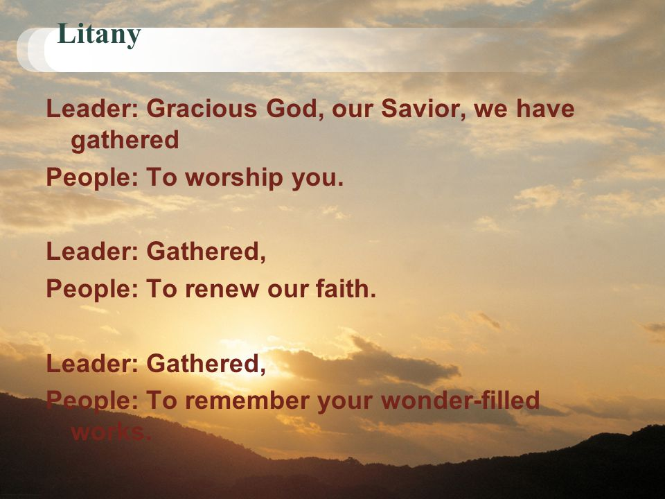 Litany Leader: Gracious God, our Savior, we have gathered People: To worship you. Leader: Gathered, People: To renew our faith. Leader: Gathered, Peop