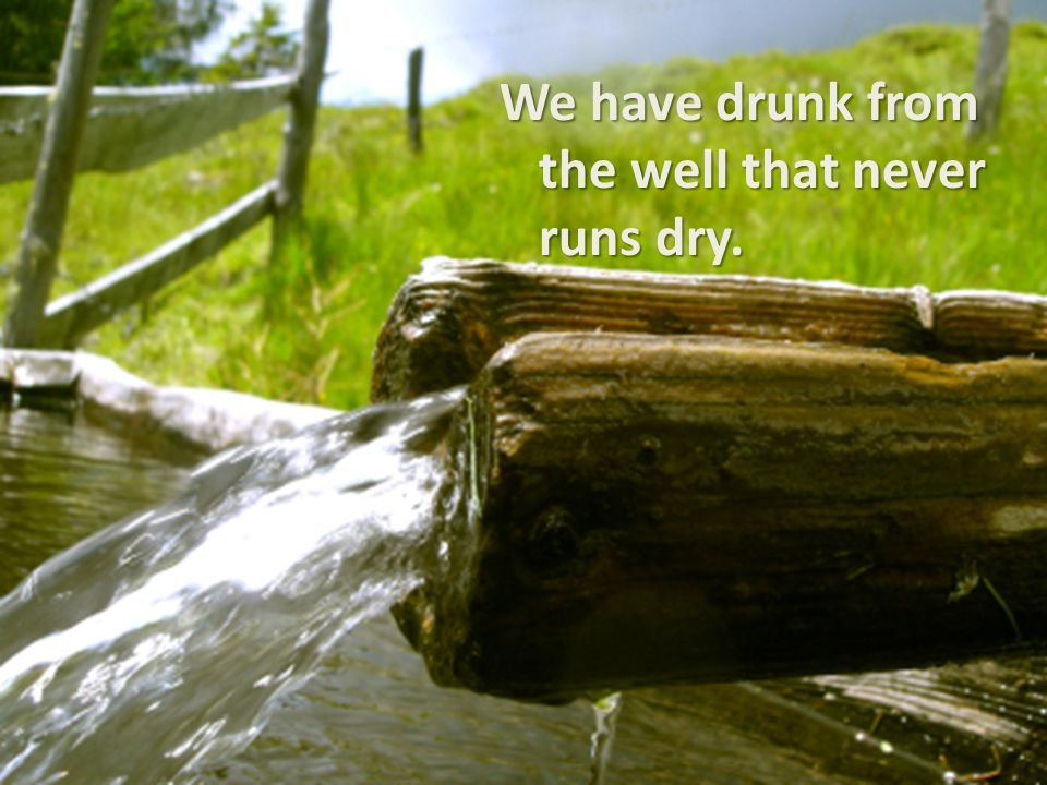 We have drunk from the well that never runs dry.