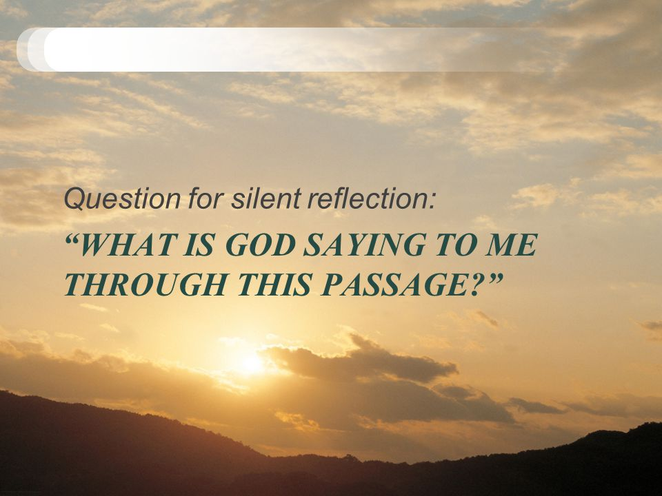 """WHAT IS GOD SAYING TO ME THROUGH THIS PASSAGE?"" Question for silent reflection:"