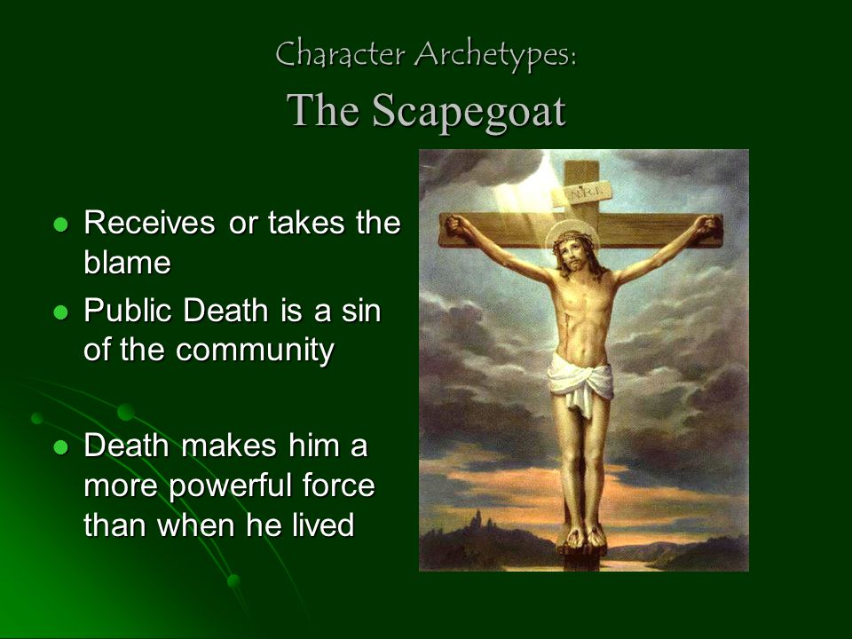 Character Archetypes: The Scapegoat Receives or takes the blame Receives or takes the blame Public Death is a sin of the community Public Death is a s