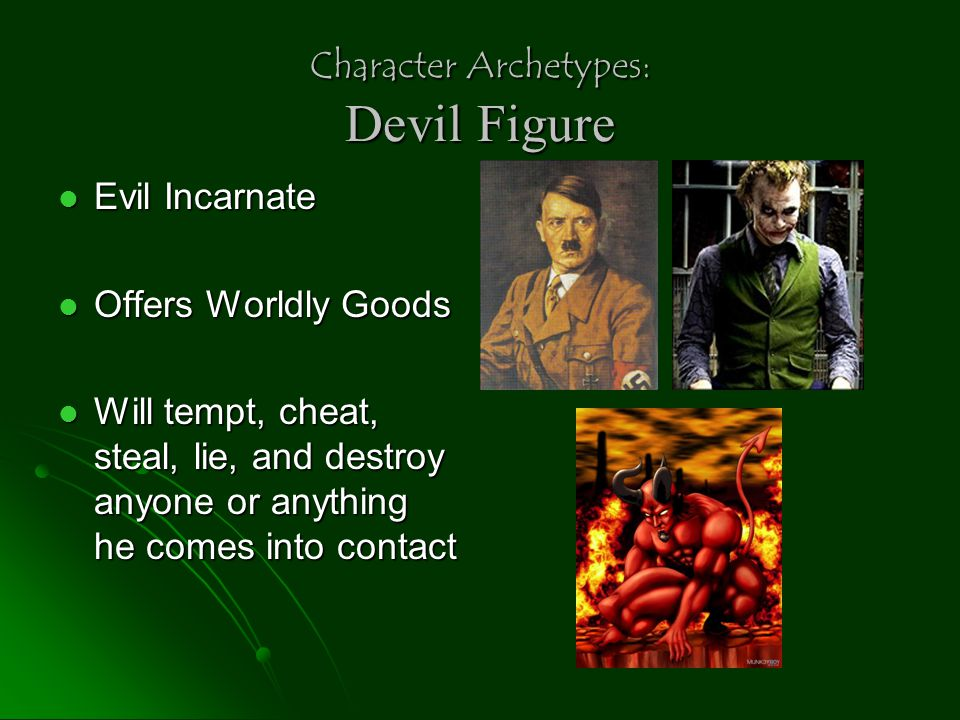 Character Archetypes: Devil Figure Evil Incarnate Evil Incarnate Offers Worldly Goods Offers Worldly Goods Will tempt, cheat, steal, lie, and destroy