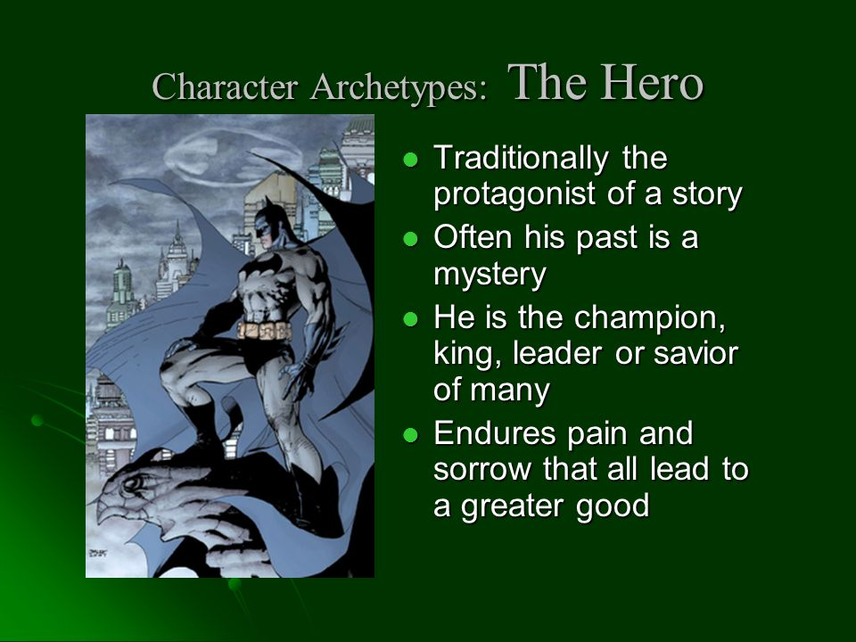 Character Archetypes: The Hero Traditionally the protagonist of a story Traditionally the protagonist of a story Often his past is a mystery Often his