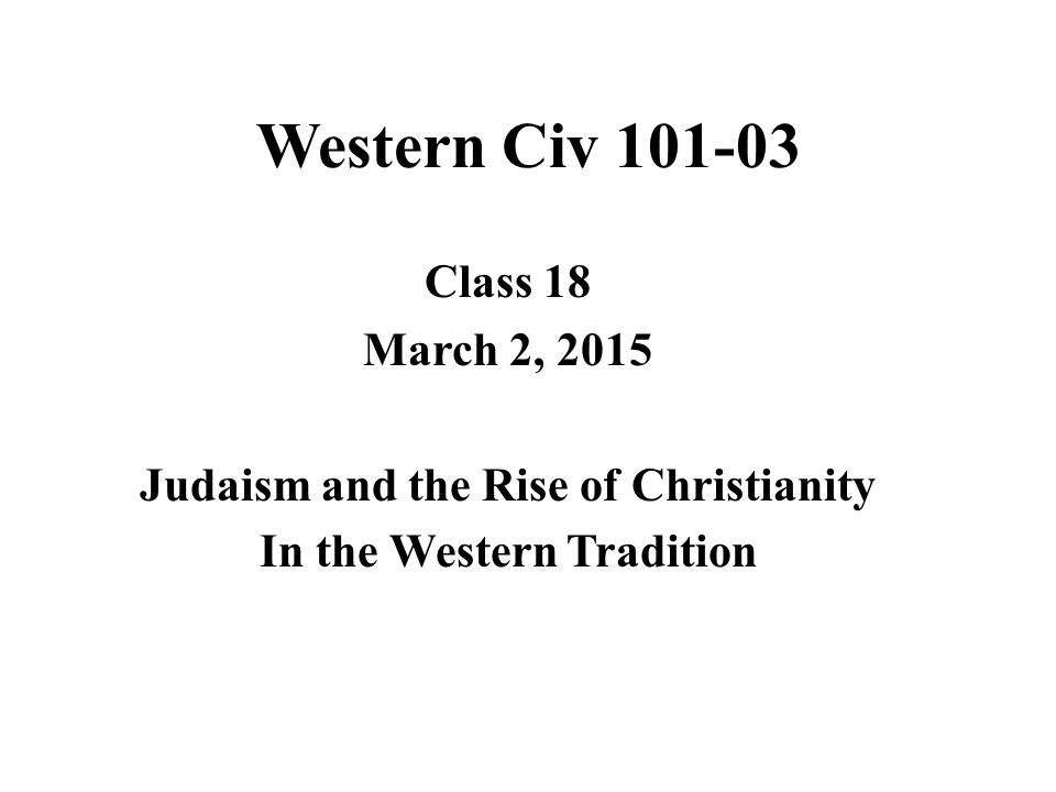 Western Civ 101-03 Class 18 March 2, 2015 Judaism and the Rise of Christianity In the Western Tradition