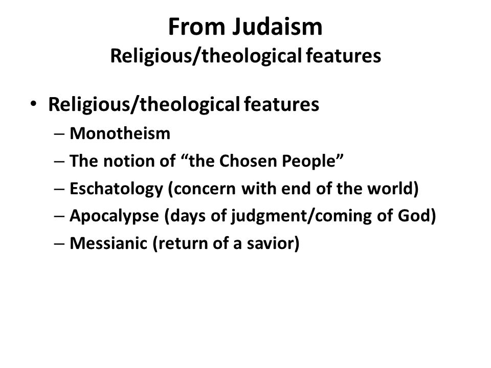 From Judaism Religious/theological features Religious/theological features – Monotheism – The notion of the Chosen People – Eschatology (concern with end of the world) – Apocalypse (days of judgment/coming of God) – Messianic (return of a savior)