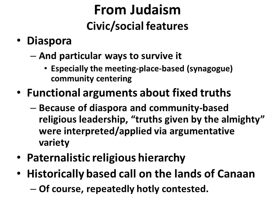 Diaspora – And particular ways to survive it Especially the meeting-place-based (synagogue) community centering Functional arguments about fixed truths – Because of diaspora and community-based religious leadership, truths given by the almighty were interpreted/applied via argumentative variety Paternalistic religious hierarchy Historically based call on the lands of Canaan – Of course, repeatedly hotly contested.