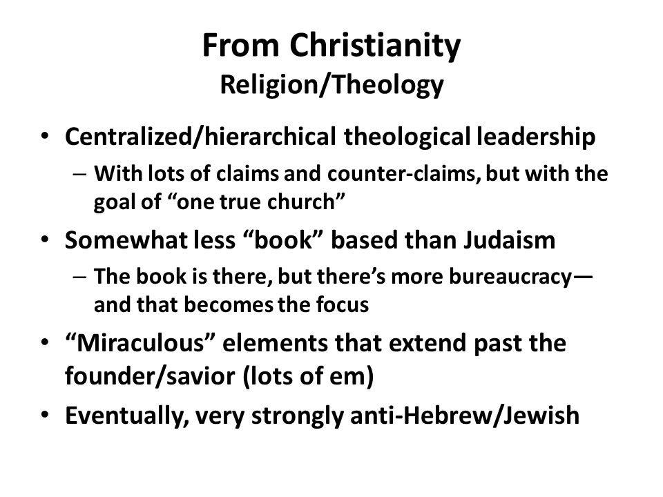 Centralized/hierarchical theological leadership – With lots of claims and counter-claims, but with the goal of one true church Somewhat less book based than Judaism – The book is there, but there's more bureaucracy— and that becomes the focus Miraculous elements that extend past the founder/savior (lots of em) Eventually, very strongly anti-Hebrew/Jewish From Christianity Religion/Theology