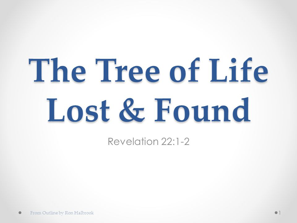 The Tree of Life Lost & Found Revelation 22:1-2 1 From Outline by Ron Halbrook
