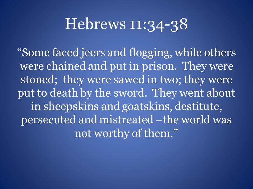 "Hebrews 11:34-38 ""Some faced jeers and flogging, while others were chained and put in prison. They were stoned; they were sawed in two; they were put"