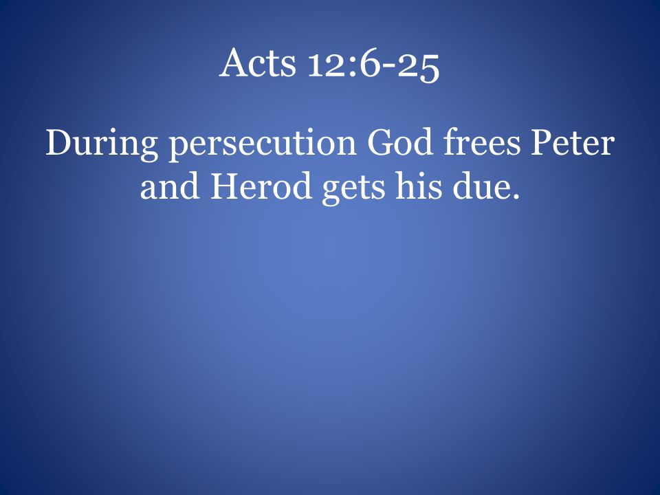Acts 12:6-25 During persecution God frees Peter and Herod gets his due.