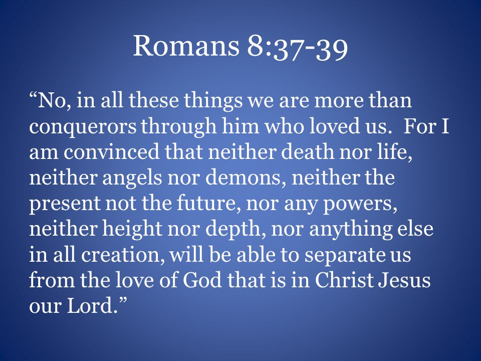 "Romans 8:37-39 ""No, in all these things we are more than conquerors through him who loved us. For I am convinced that neither death nor life, neither"