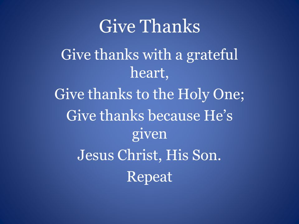 And now let the weak say, I am strong, Let the poor say, I am rich because of What the Lord has done for us! Repeat Give thanks…Give thanks…Give thanks!