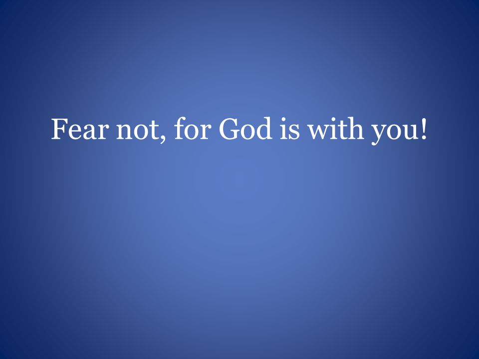 Fear not, for God is with you!