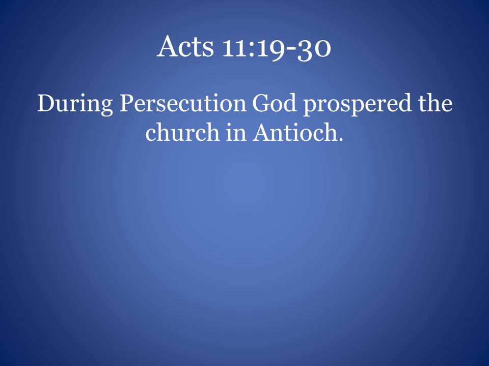 Acts 11:19-30 During Persecution God prospered the church in Antioch.