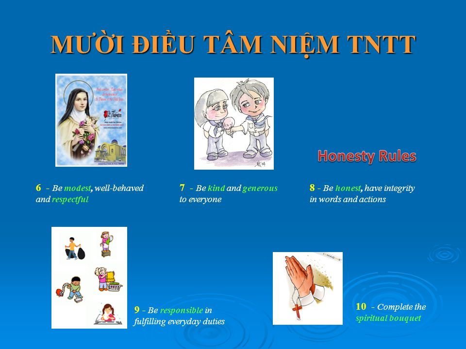 MƯỜI ĐIỀU TÂM NIỆM TNTT 6 - Be modest, well-behaved and respectful 7 - Be kind and generous to everyone 8 - Be honest, have integrity in words and act