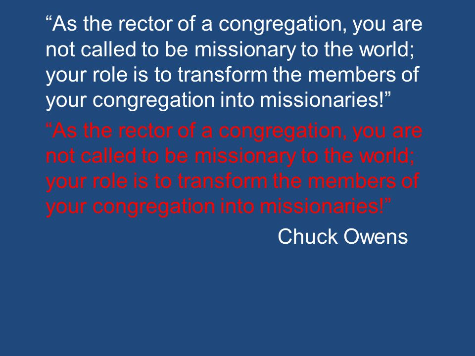 As the rector of a congregation, you are not called to be missionary to the world; your role is to transform the members of your congregation into missionaries! Chuck Owens