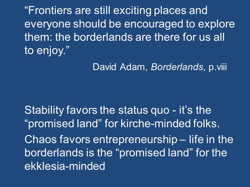 Frontiers are still exciting places and everyone should be encouraged to explore them: the borderlands are there for us all to enjoy. David Adam, Borderlands, p.viii Stability favors the status quo - it's the promised land for kirche-minded folks.