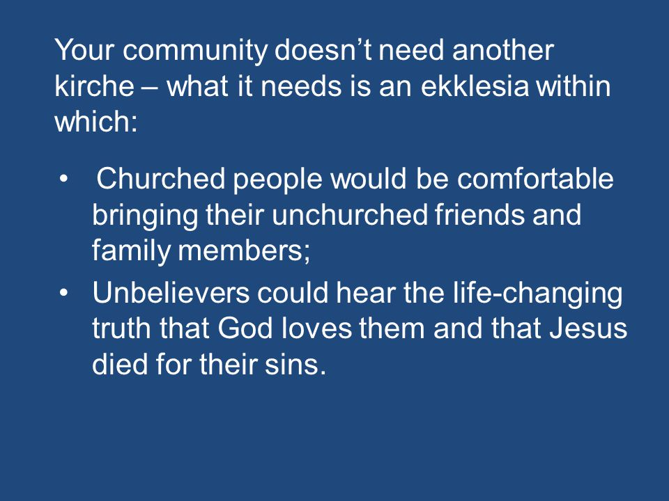Your community doesn't need another kirche – what it needs is an ekklesia within which: Churched people would be comfortable bringing their unchurched friends and family members; Unbelievers could hear the life-changing truth that God loves them and that Jesus died for their sins.