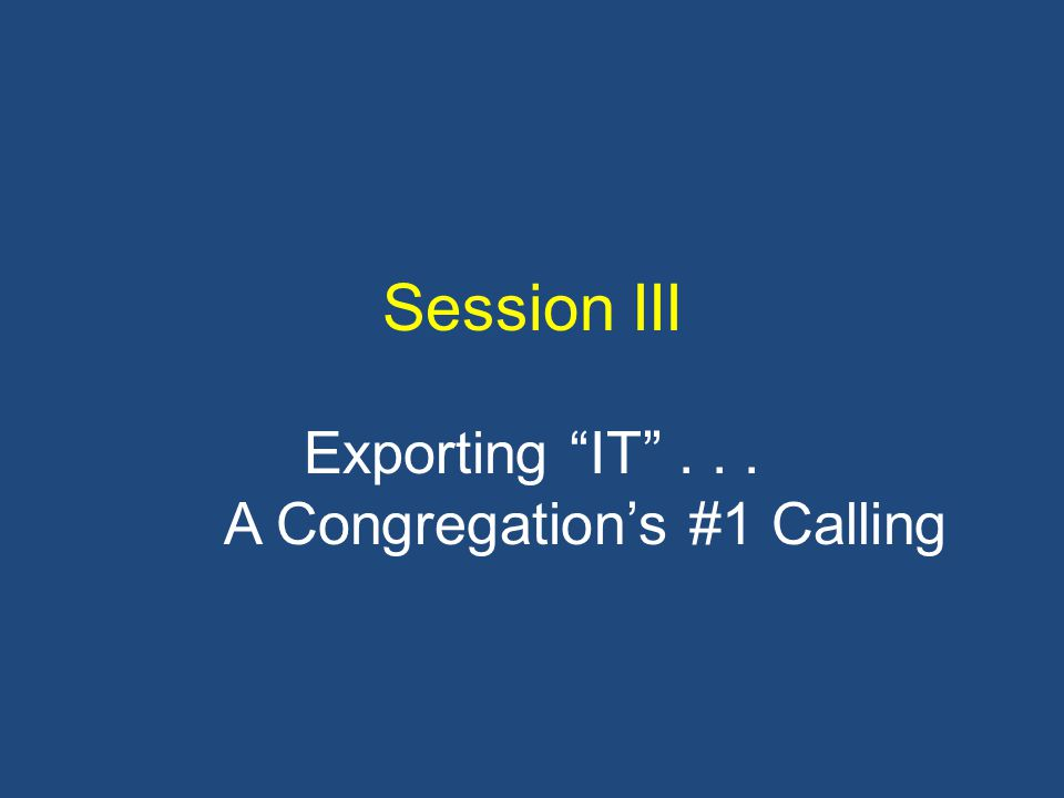 Session III Exporting IT ... A Congregation's #1 Calling