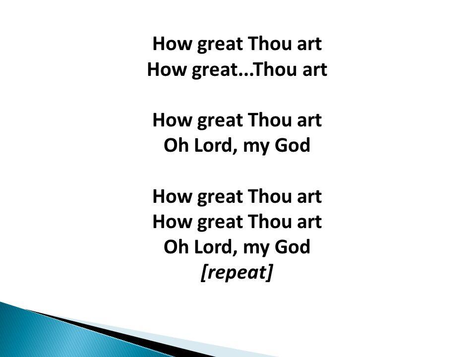 How great Thou art How great...Thou art How great Thou art Oh Lord, my God How great Thou art How great Thou art Oh Lord, my God [repeat]