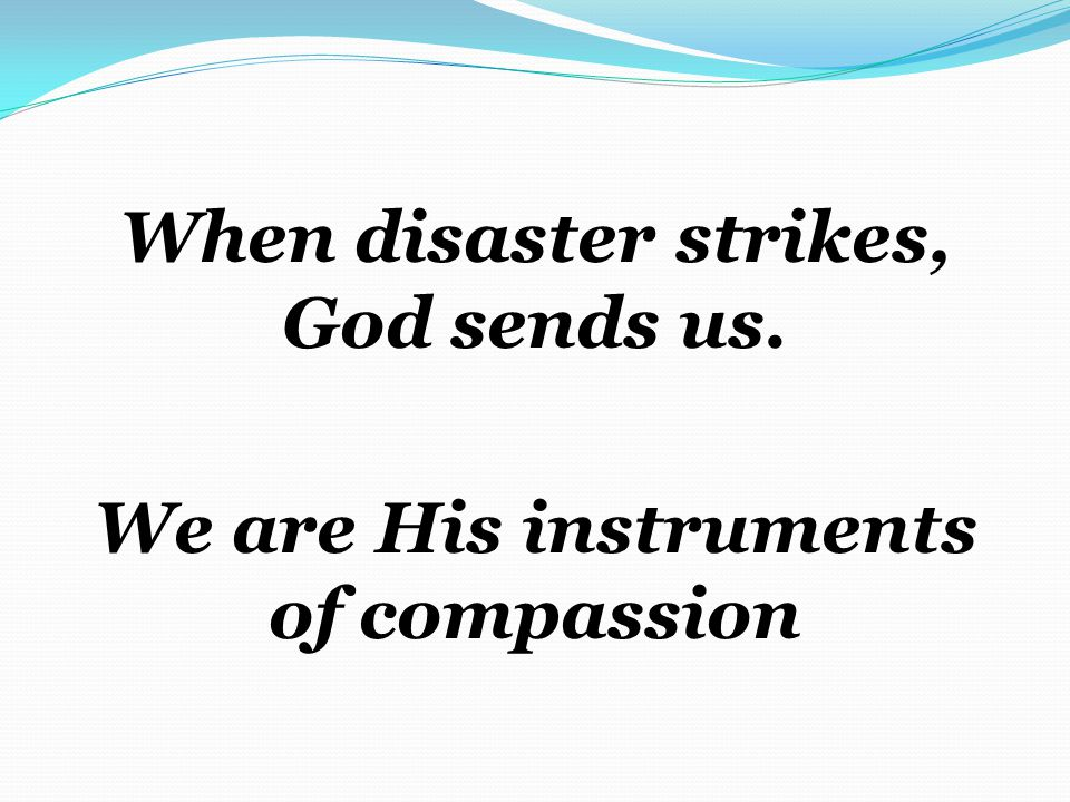 When disaster strikes, God sends us. We are His instruments of compassion