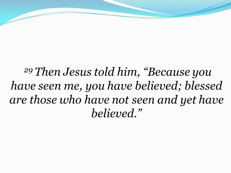 29 Then Jesus told him, Because you have seen me, you have believed; blessed are those who have not seen and yet have believed.