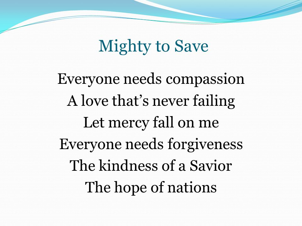 Mighty to Save Everyone needs compassion A love that's never failing Let mercy fall on me Everyone needs forgiveness The kindness of a Savior The hope of nations