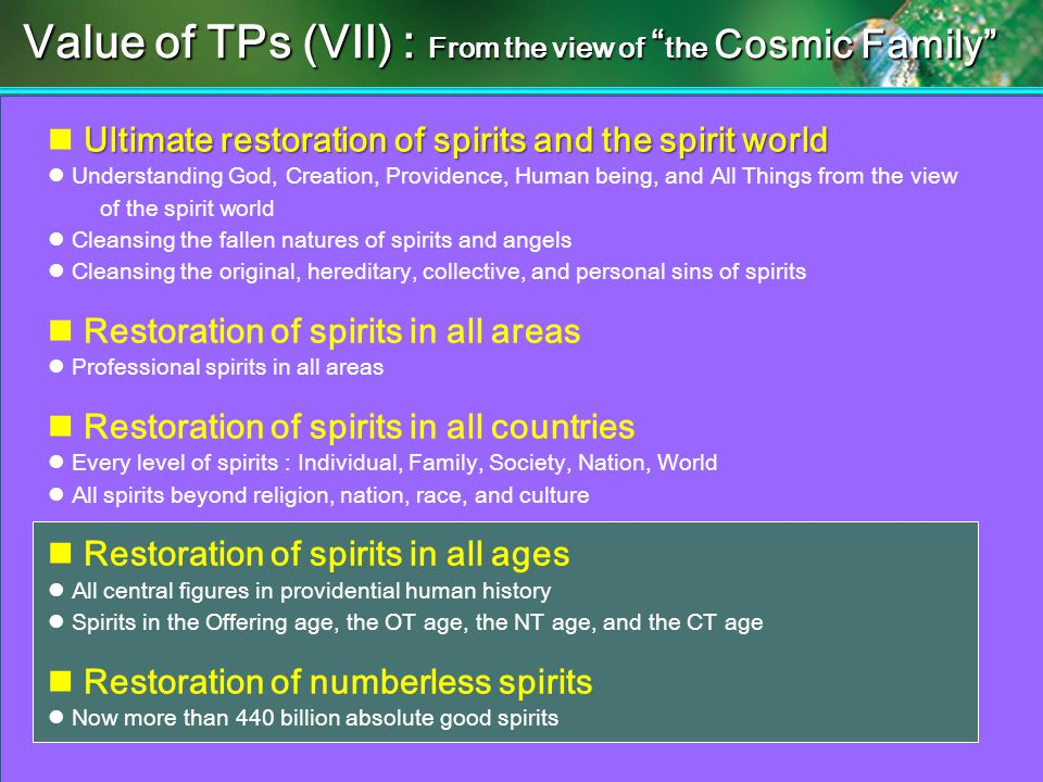 Ultimate restoration of spirits and the spirit world Understanding God, Creation, Providence, Human being, and All Things from the view of the spirit world Cleansing the fallen natures of spirits and angels Cleansing the original, hereditary, collective, and personal sins of spirits Restoration of spirits in all areas Professional spirits in all areas Restoration of spirits in all countries Every level of spirits : Individual, Family, Society, Nation, World All spirits beyond religion, nation, race, and culture Restoration of spirits in all ages All central figures in providential human history Spirits in the Offering age, the OT age, the NT age, and the CT age Restoration of numberless spirits Now more than 440 billion absolute good spirits Value of TPs (VII) : From the view of the Cosmic Family