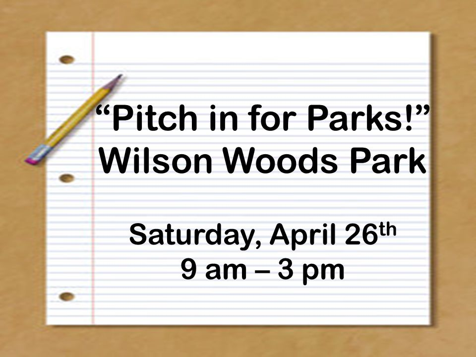 Pitch in for Parks! Wilson Woods Park Saturday, April 26 th 9 am – 3 pm