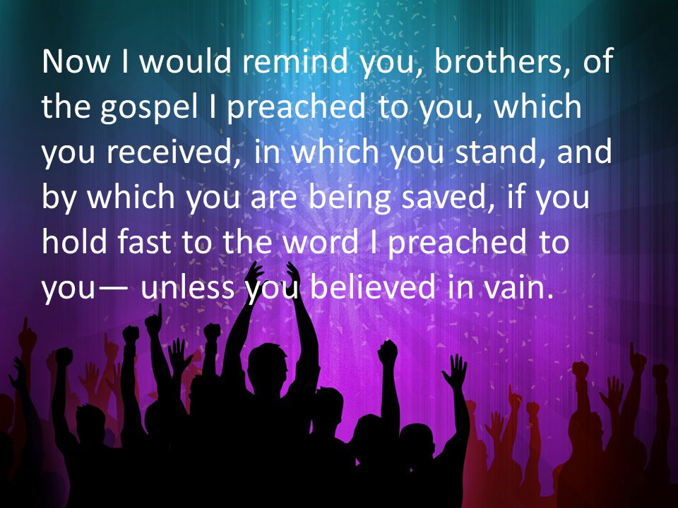 Now I would remind you, brothers, of the gospel I preached to you, which you received, in which you stand, and by which you are being saved, if you hold fast to the word I preached to you— unless you believed in vain.