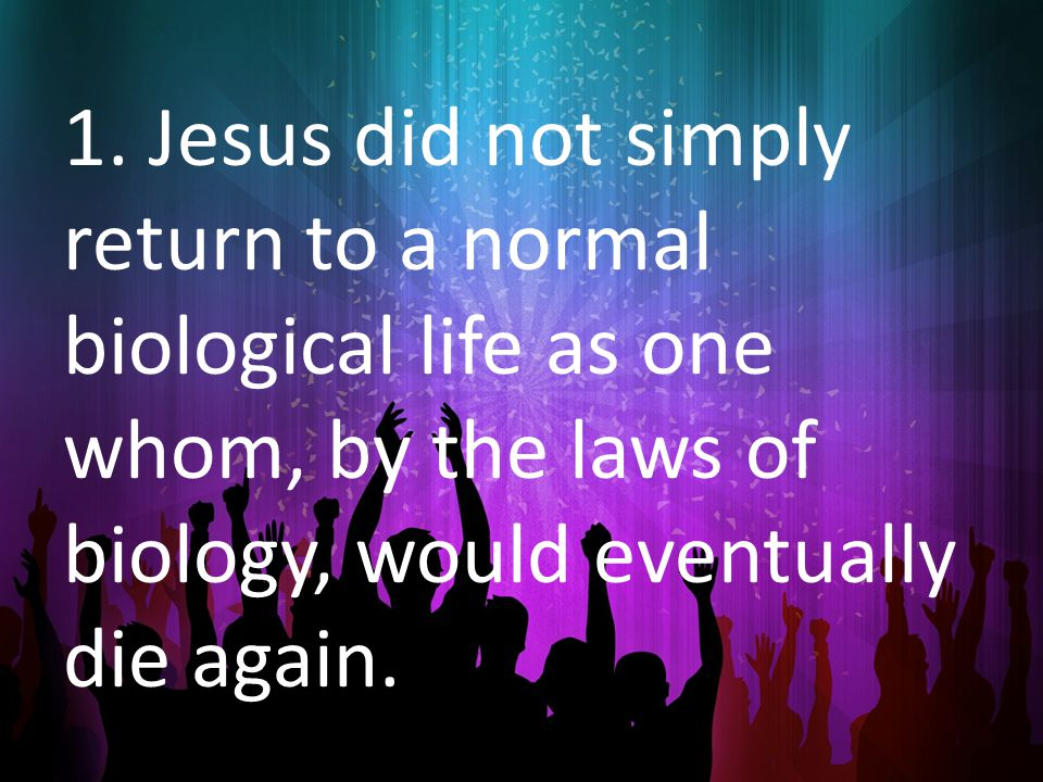 1. Jesus did not simply return to a normal biological life as one whom, by the laws of biology, would eventually die again.