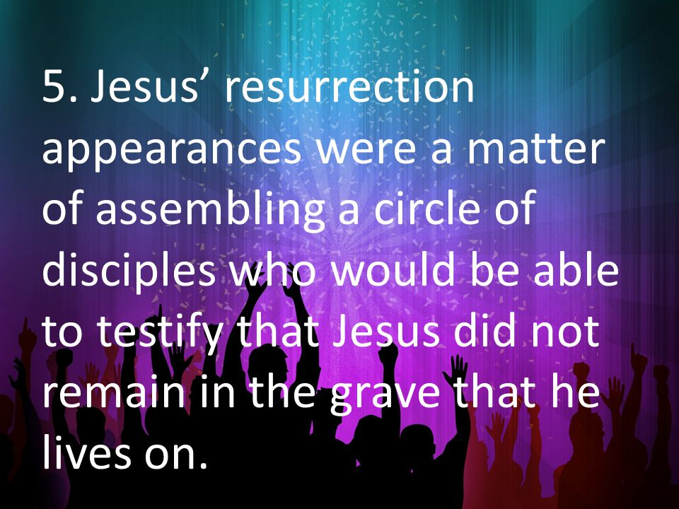 5. Jesus' resurrection appearances were a matter of assembling a circle of disciples who would be able to testify that Jesus did not remain in the gra