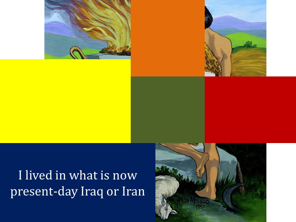 I lived in what is now present-day Iraq or Iran