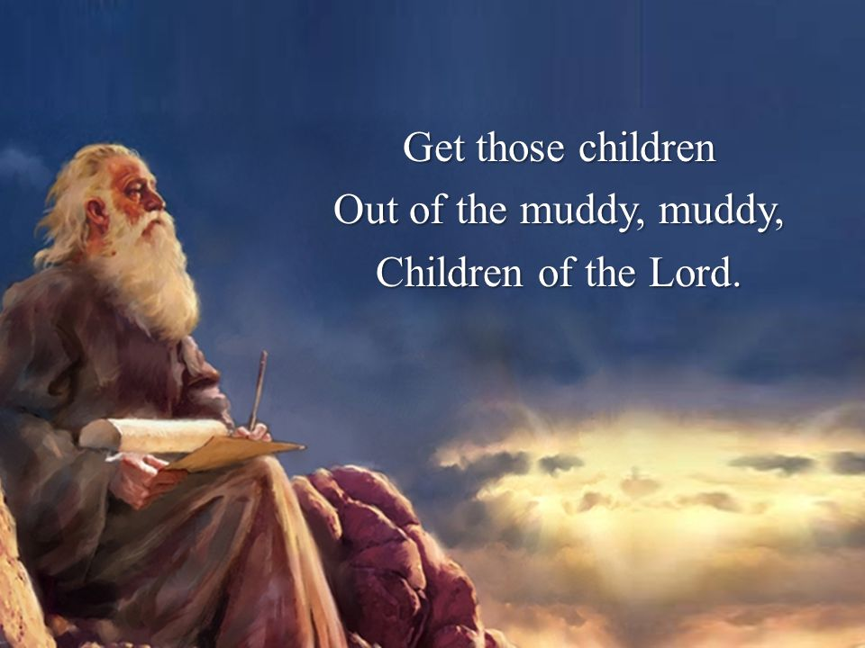 Get those children Out of the muddy, muddy, Children of the Lord.