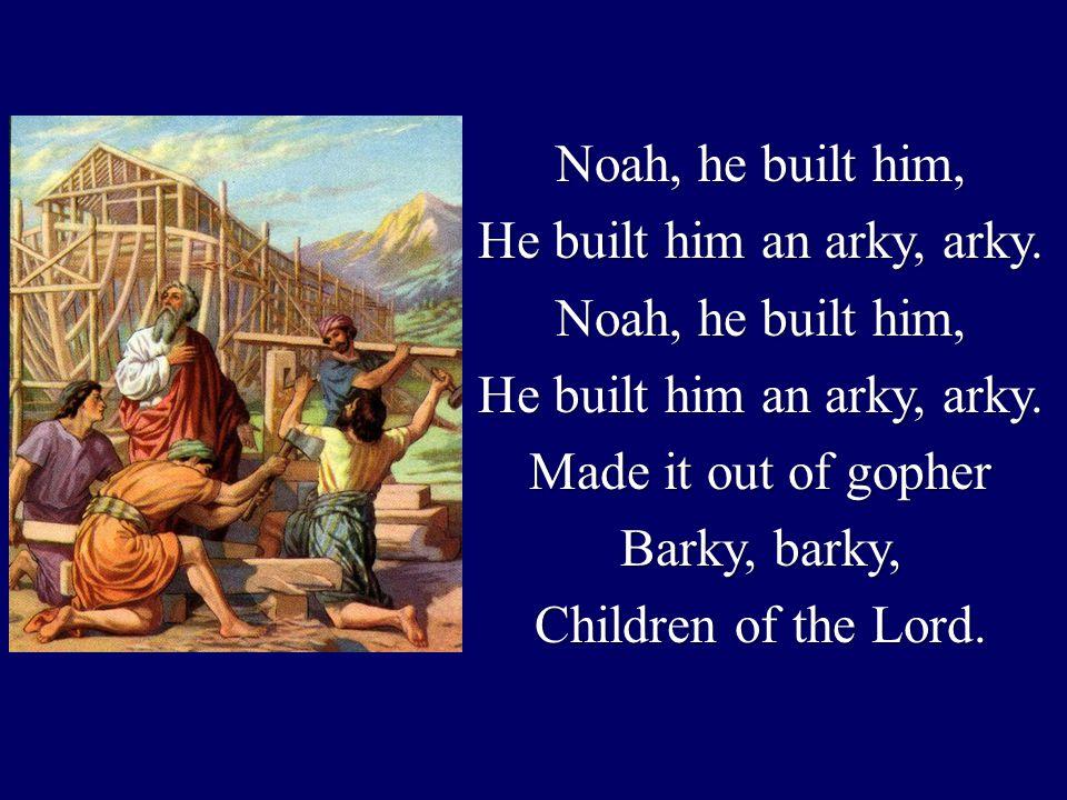 Noah, he built him, He built him an arky, arky. Noah, he built him, He built him an arky, arky.