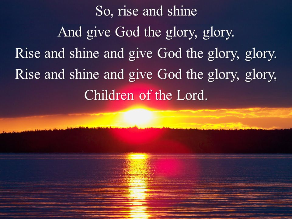 So, rise and shine And give God the glory, glory. Rise and shine and give God the glory, glory.