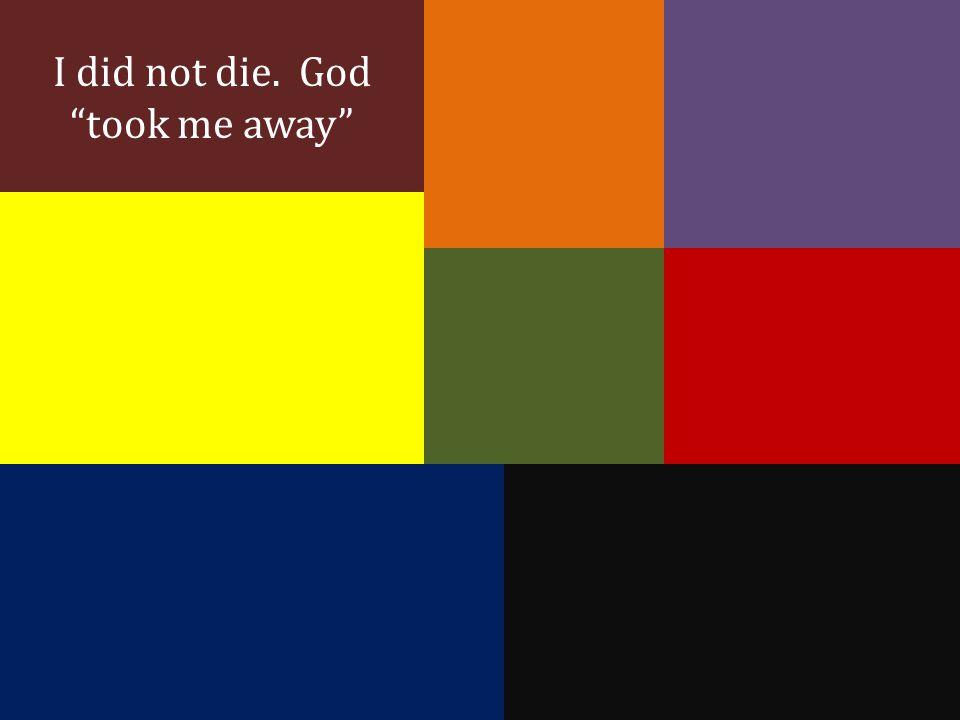I did not die. God took me away