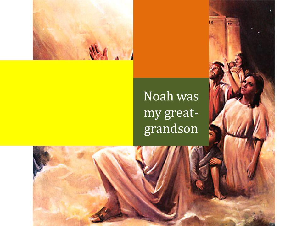 Noah was my great- grandson