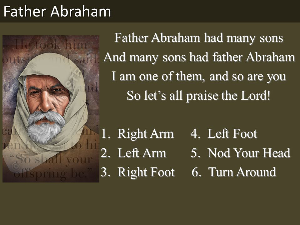 Father Abraham had many sons And many sons had father Abraham I am one of them, and so are you So let's all praise the Lord.
