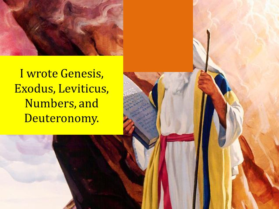 I wrote Genesis, Exodus, Leviticus, Numbers, and Deuteronomy.