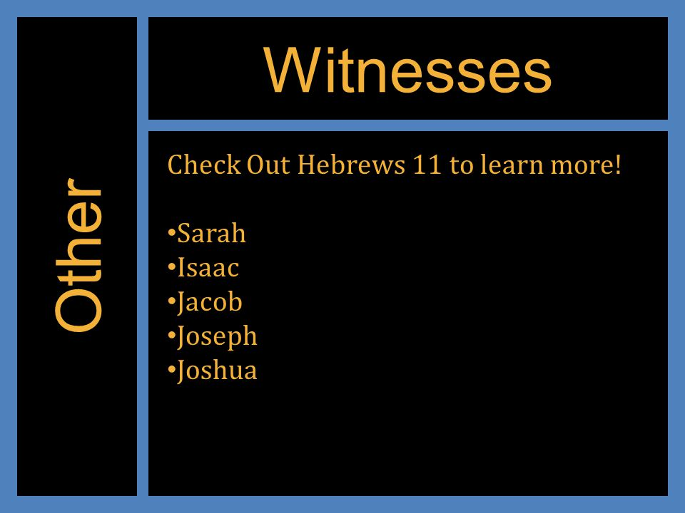 Witnesses Other Check Out Hebrews 11 to learn more! Sarah Isaac Jacob Joseph Joshua