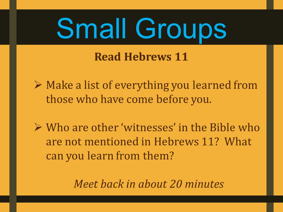 Read Hebrews 11  Make a list of everything you learned from those who have come before you.