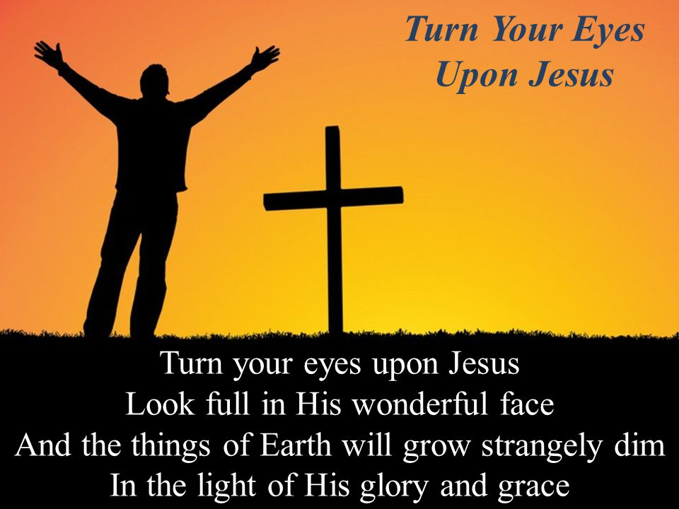 Turn your eyes upon Jesus Look full in His wonderful face And the things of Earth will grow strangely dim In the light of His glory and grace Turn Your Eyes Upon Jesus