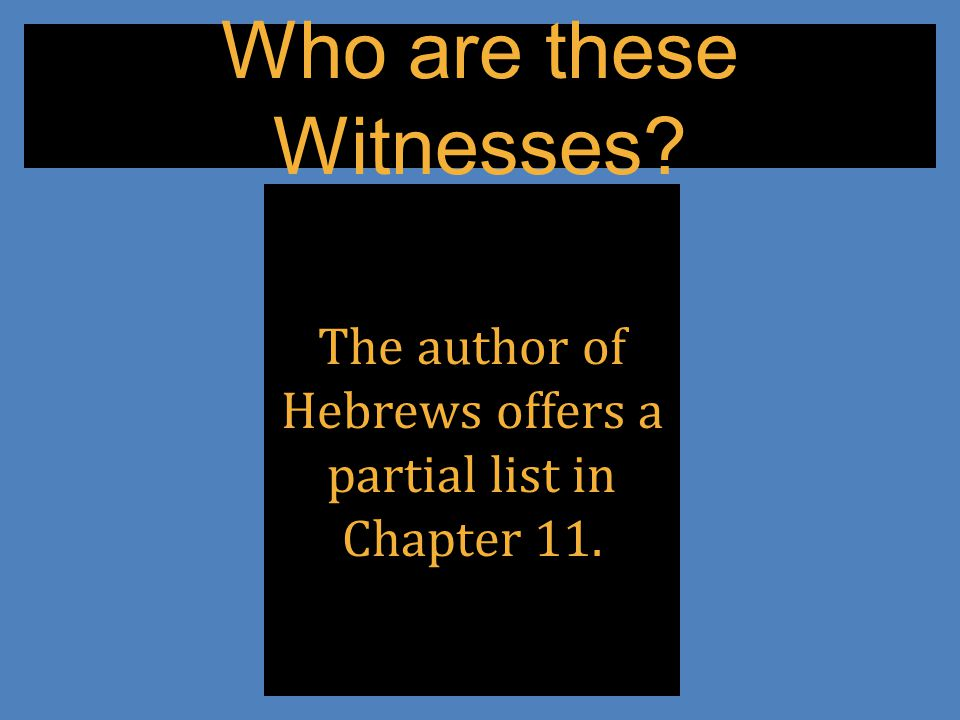 Who are these Witnesses The author of Hebrews offers a partial list in Chapter 11.