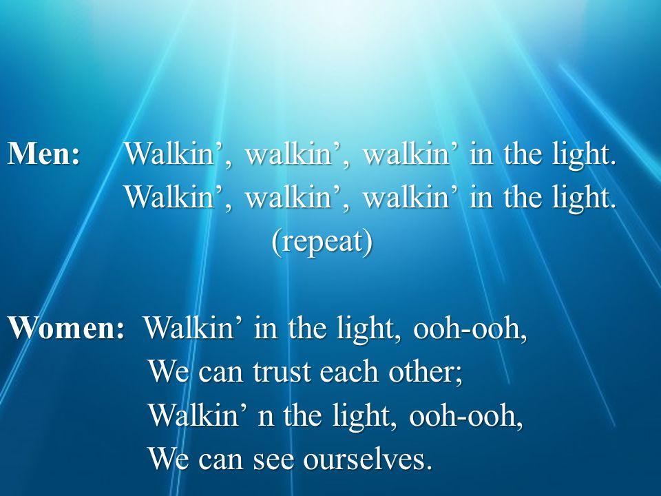 Men: Walkin', walkin', walkin' in the light. Walkin', walkin', walkin' in the light.