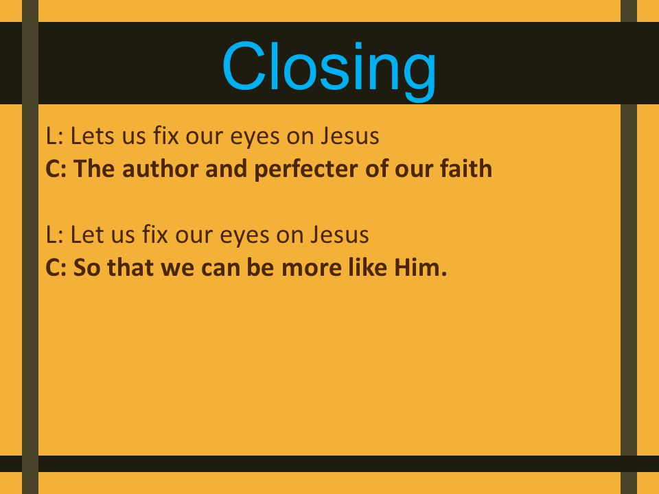 Closing L: Lets us fix our eyes on Jesus C: The author and perfecter of our faith L: Let us fix our eyes on Jesus C: So that we can be more like Him.