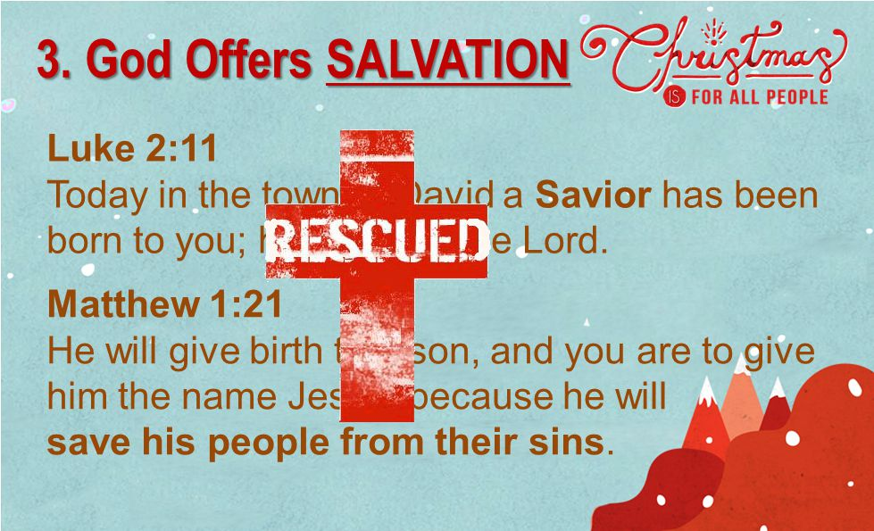 Luke 2:11 Today in the town of David a Savior has been born to you; he is Christ the Lord. 3. God Offers SALVATION Matthew 1:21 He will give birth to