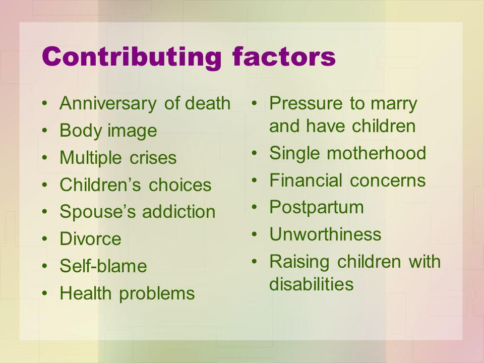 Contributing factors Anniversary of death Body image Multiple crises Children's choices Spouse's addiction Divorce Self-blame Health problems Pressure